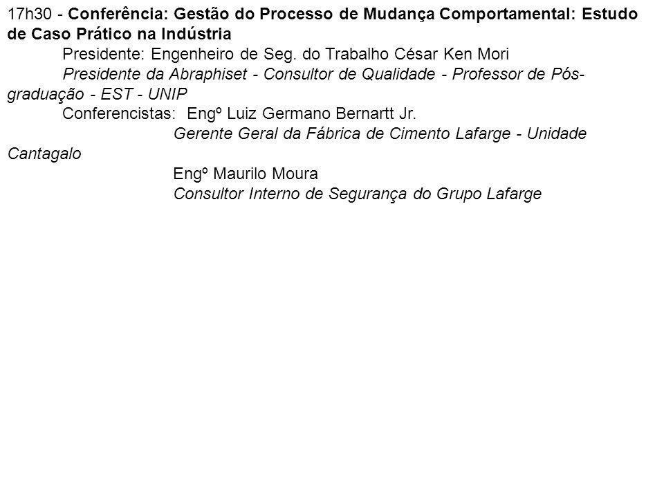 17h30 - Conferência: Gestão do Processo de Mudança Comportamental: Estudo de Caso Prático na Indústria Presidente: Engenheiro de Seg. do Trabalho Césa