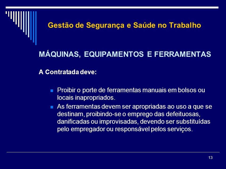 13 Gestão de Segurança e Saúde no Trabalho MÁQUINAS, EQUIPAMENTOS E FERRAMENTAS A Contratada deve: Proibir o porte de ferramentas manuais em bolsos ou