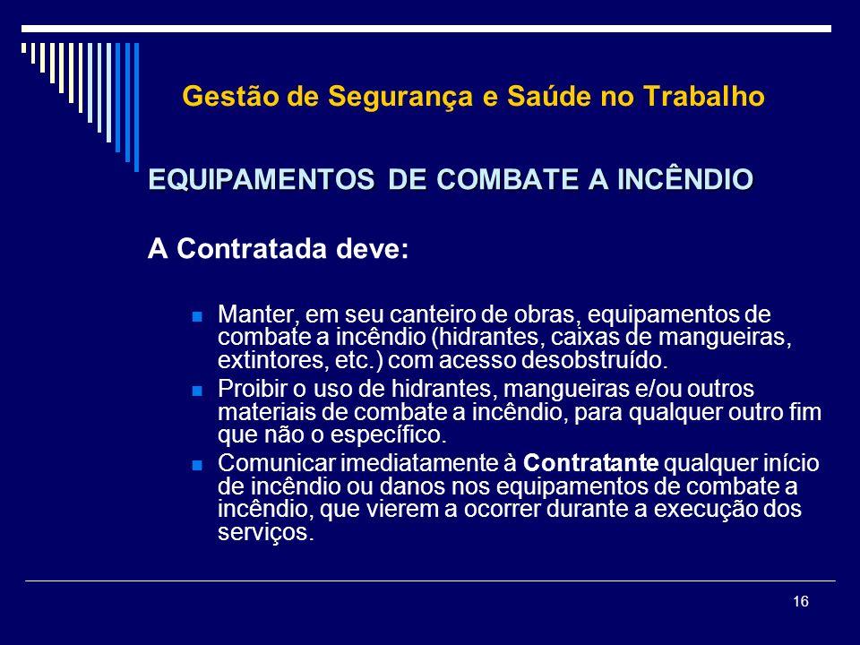 16 Gestão de Segurança e Saúde no Trabalho EQUIPAMENTOS DE COMBATE A INCÊNDIO A Contratada deve: Manter, em seu canteiro de obras, equipamentos de com
