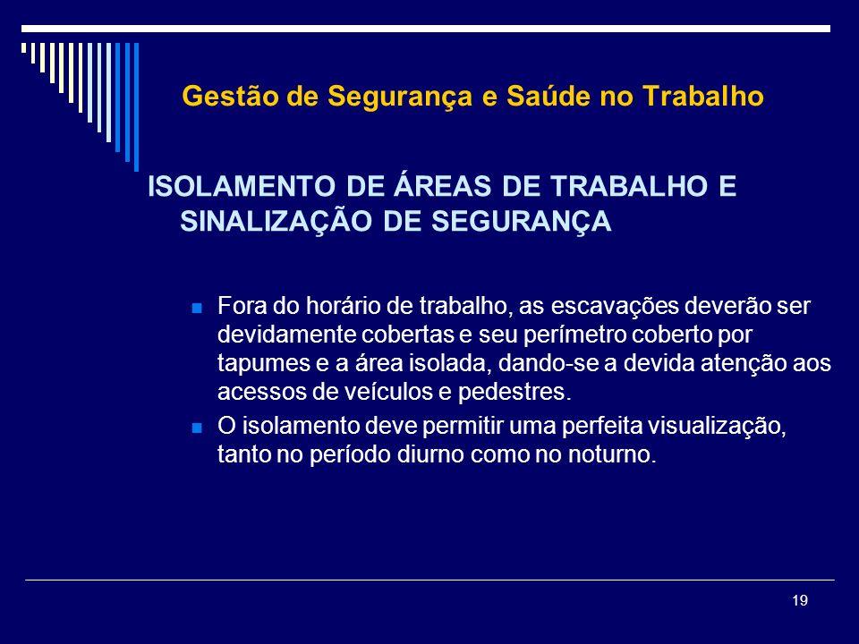 19 Gestão de Segurança e Saúde no Trabalho ISOLAMENTO DE ÁREAS DE TRABALHO E SINALIZAÇÃO DE SEGURANÇA Fora do horário de trabalho, as escavações dever