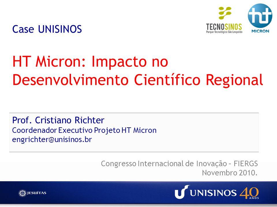 Case UNISINOS HT Micron: Impacto no Desenvolvimento Científico Regional Prof. Cristiano Richter Coordenador Executivo Projeto HT Micron engrichter@uni