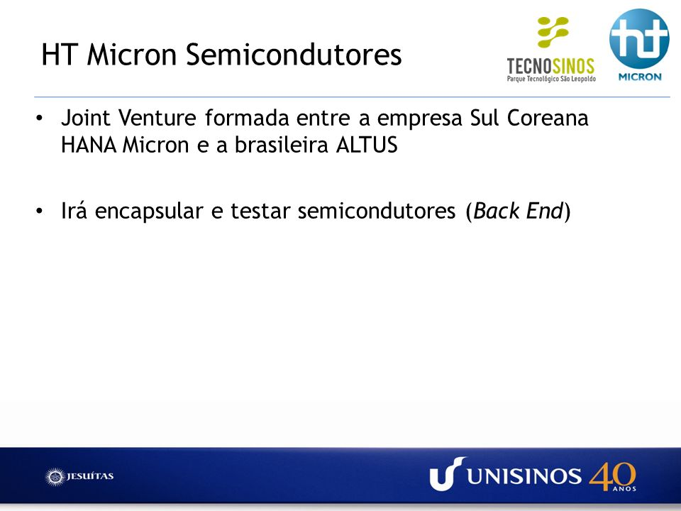 HT Micron Semicondutores A UNISINOS irá prover de infra-estrutura predial completa para instalação da fábrica, incluindo a sala limpa (Built-to-Suit) O complexo fabril da empresa irá se instalar no Parque Tecnológico São Leopoldo (TECNOSINOS), no campus da UNISINOS
