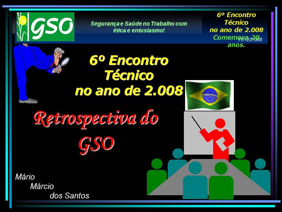 Segurança e Saúde no Trabalho com ética e entusiasmo! Mário Márcio dos Santos 6º Encontro Técnico no ano de 2.008 Retrospectiva do GSO 11/12/2.008 6º