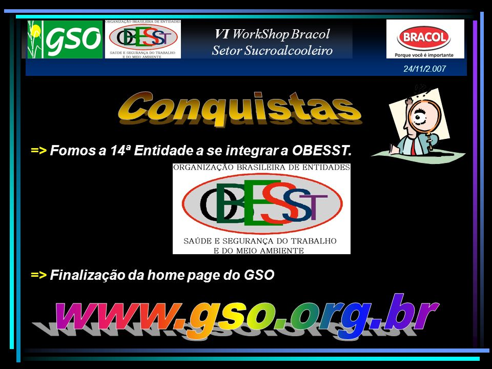 => Fomos a 14ª Entidade a se integrar a OBESST. => Finalização da home page do GSO VI WorkShop Bracol Setor Sucroalcooleiro 24/11/2.007