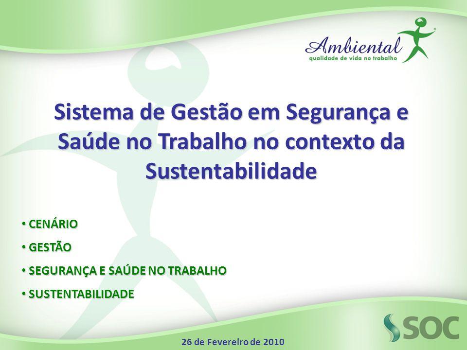 Sistema de Gestão em Segurança e Saúde no Trabalho no contexto da Sustentabilidade CENÁRIO CENÁRIO GESTÃO GESTÃO SEGURANÇA E SAÚDE NO TRABALHO SEGURANÇA E SAÚDE NO TRABALHO SUSTENTABILIDADE SUSTENTABILIDADE 26 de Fevereiro de 2010