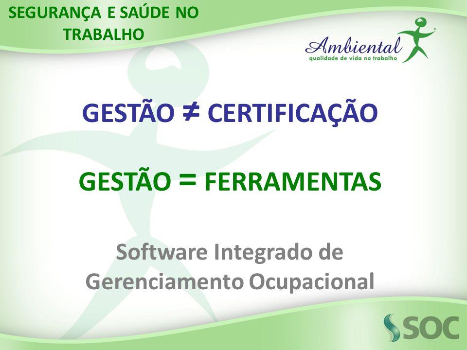 GESTÃO CERTIFICAÇÃO GESTÃO = FERRAMENTAS Software Integrado de Gerenciamento Ocupacional SEGURANÇA E SAÚDE NO TRABALHO
