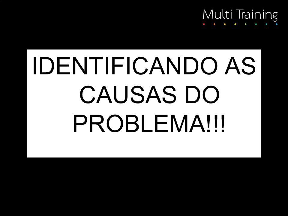 IDENTIFICANDO AS CAUSAS DO PROBLEMA!!!