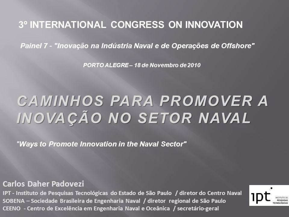 CAMINHOS PARA PROMOVER A INOVAÇÃO NO SETOR NAVAL Carlos Daher Padovezi IPT - Instituto de Pesquisas Tecnológicas do Estado de São Paulo / diretor do C
