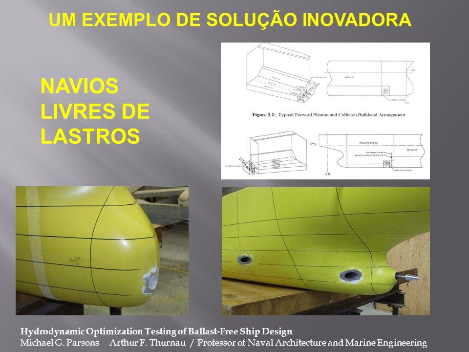 UM EXEMPLO DE SOLUÇÃO INOVADORA Hydrodynamic Optimization Testing of Ballast-Free Ship Design Michael G. Parsons Arthur F. Thurnau / Professor of Nava