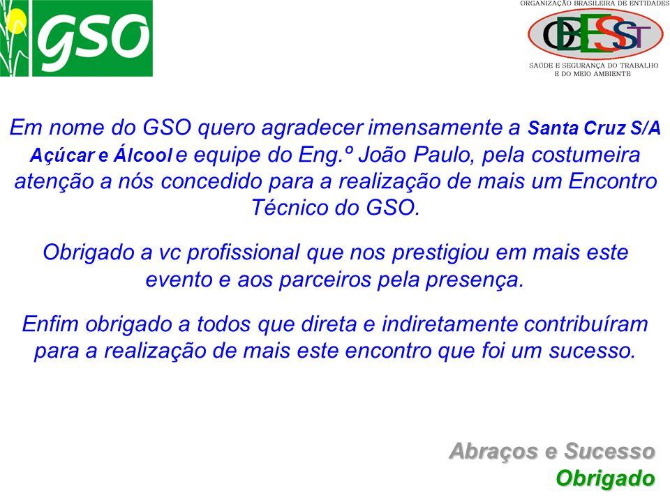Abraços e Sucesso Obrigado Em nome do GSO quero agradecer imensamente a Santa Cruz S/A Açúcar e Álcool e equipe do Eng.º João Paulo, pela costumeira a