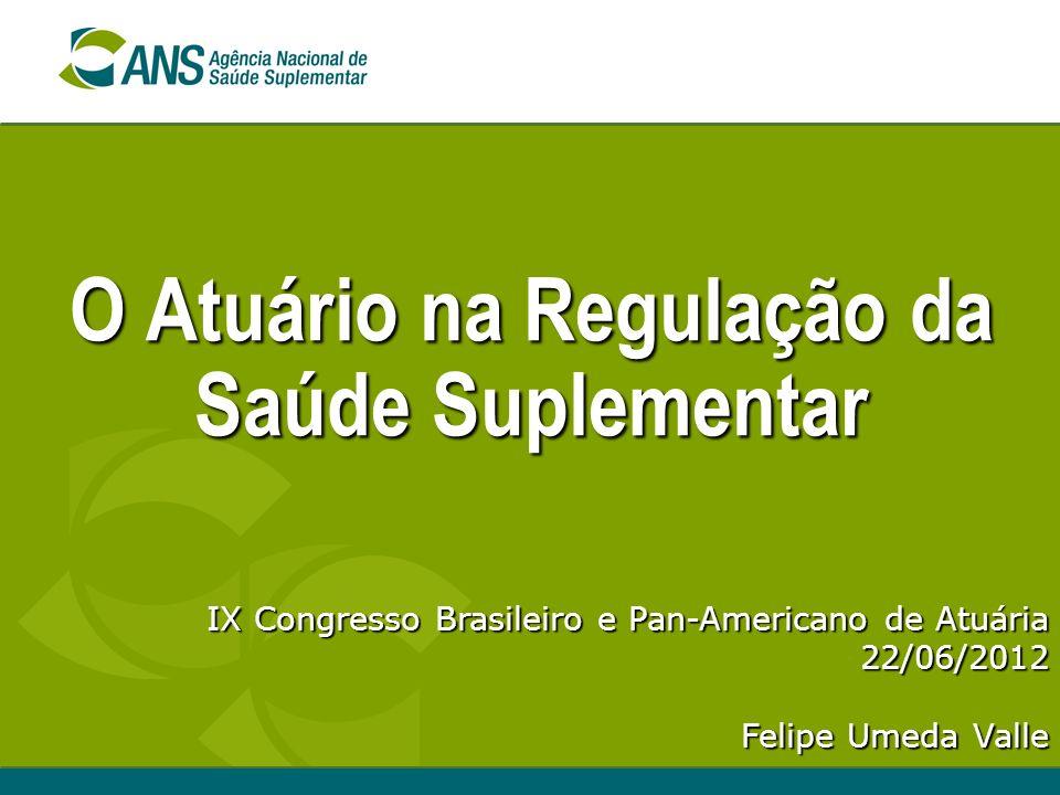 O Atuário na Regulação da Saúde Suplementar IX Congresso Brasileiro e Pan-Americano de Atuária 22/06/2012 Felipe Umeda Valle