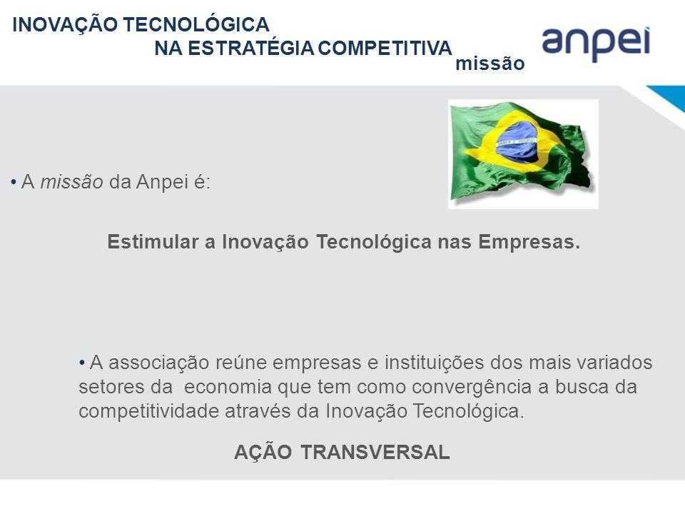 INOVAÇÃO TECNOLÓGICA NA ESTRATÉGIA COMPETITIVA missão A missão da Anpei é: Estimular a Inovação Tecnológica nas Empresas. A associação reúne empresas
