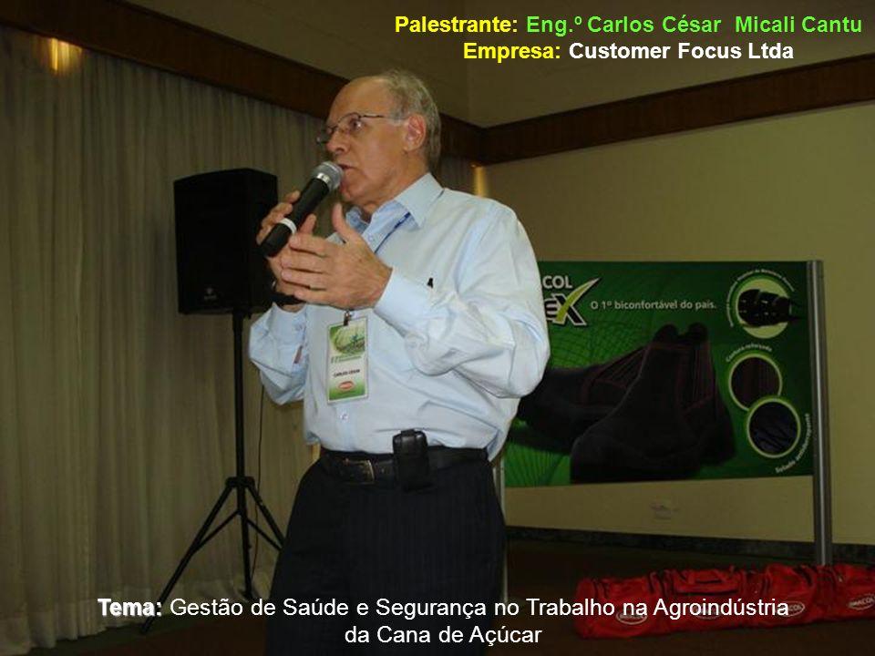 Palestrante: Eng.º Carlos César Micali Cantu Empresa: Customer Focus Ltda Tema: Tema: Gestão de Saúde e Segurança no Trabalho na Agroindústria da Cana