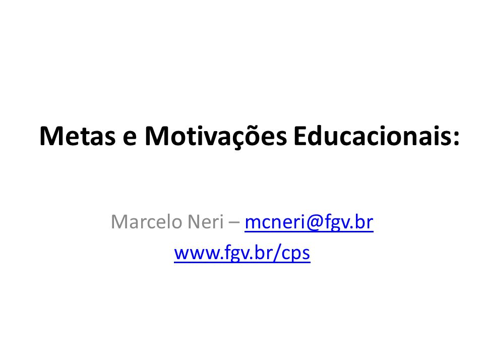 Metas e Motivações Educacionais: Marcelo Neri – mcneri@fgv.brmcneri@fgv.br www.fgv.br/cps