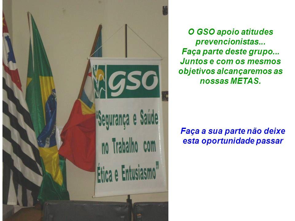 O GSO apoio atitudes prevencionistas... Faça parte deste grupo... Juntos e com os mesmos objetivos alcançaremos as nossas METAS. Faça a sua parte não