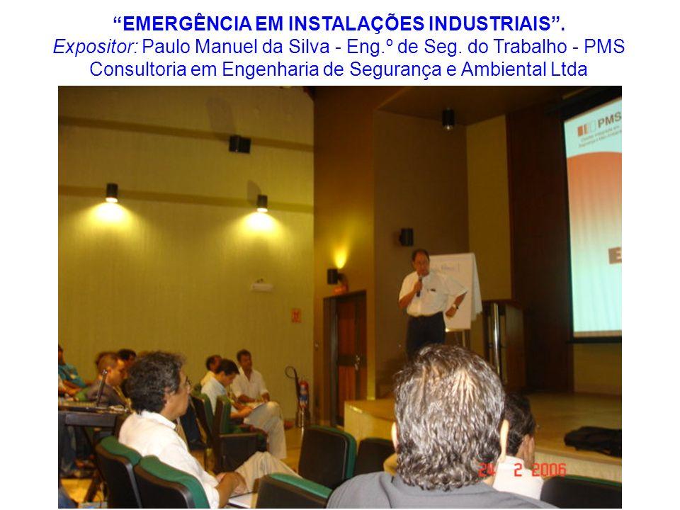 EMERGÊNCIA EM INSTALAÇÕES INDUSTRIAIS. Expositor: Paulo Manuel da Silva - Eng.º de Seg. do Trabalho - PMS Consultoria em Engenharia de Segurança e Amb