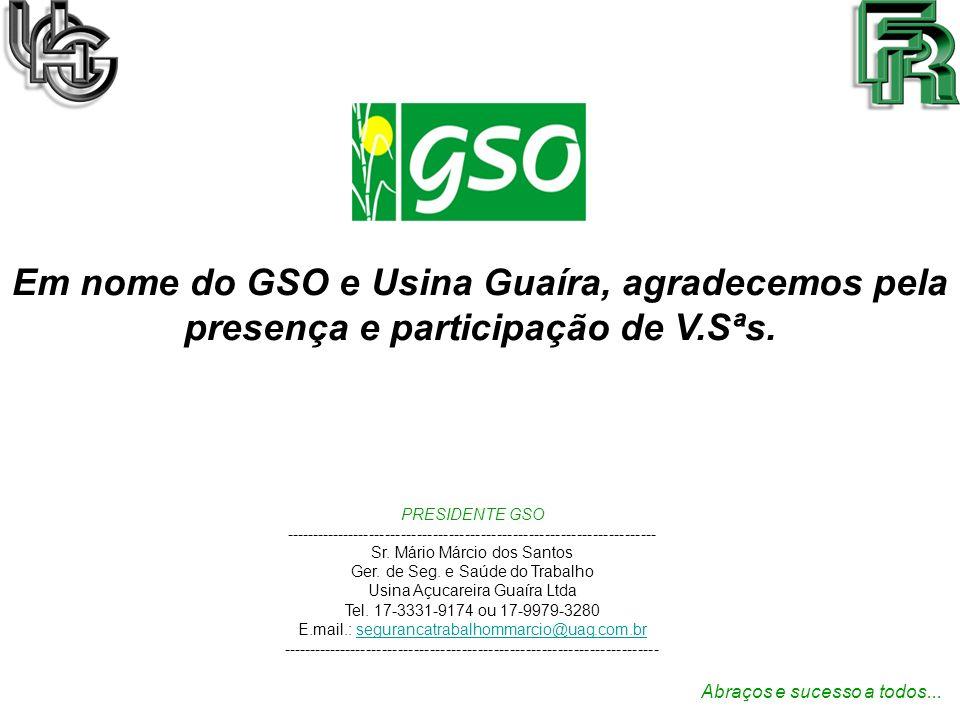 Em nome do GSO e Usina Guaíra, agradecemos pela presença e participação de V.Sªs. Abraços e sucesso a todos... PRESIDENTE GSO ------------------------