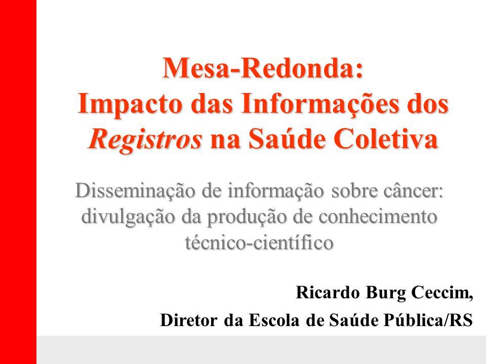 Mesa-Redonda: Impacto das Informações dos Registros na Saúde Coletiva Ricardo Burg Ceccim, Diretor da Escola de Saúde Pública/RS Disseminação de infor