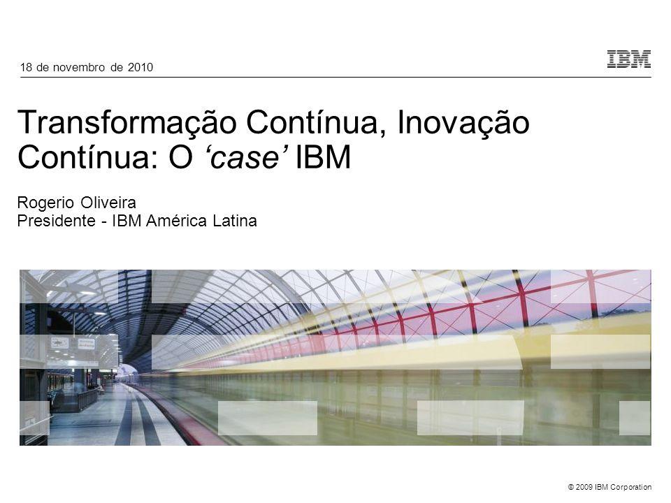 © 2009 IBM Corporation Transformação Contínua, Inovação Contínua: O case IBM Rogerio Oliveira Presidente - IBM América Latina 18 de novembro de 2010