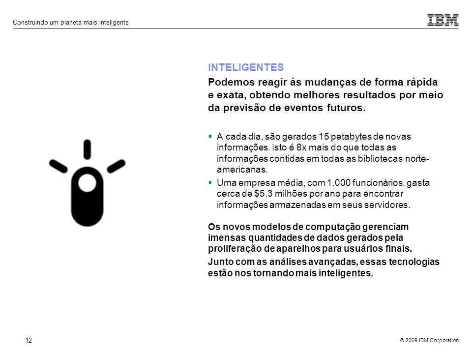 © 2009 IBM Corporation Construindo um planeta mais inteligente 12 INTELIGENTES Podemos reagir às mudanças de forma rápida e exata, obtendo melhores re
