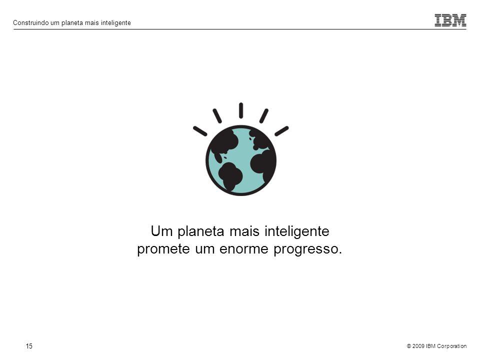 © 2009 IBM Corporation Construindo um planeta mais inteligente 15 Um planeta mais inteligente promete um enorme progresso.