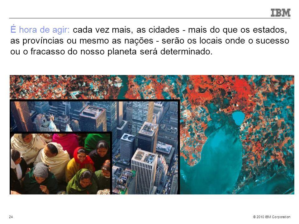 © 2010 IBM Corporation24 É hora de agir: cada vez mais, as cidades - mais do que os estados, as províncias ou mesmo as nações - serão os locais onde o