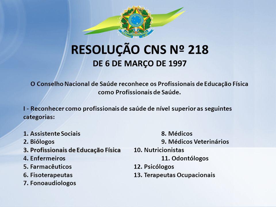 RESOLUÇÃO CNS Nº 218 DE 6 DE MARÇO DE 1997 O Conselho Nacional de Saúde reconhece os Profissionais de Educação Física como Profissionais de Saúde. I -
