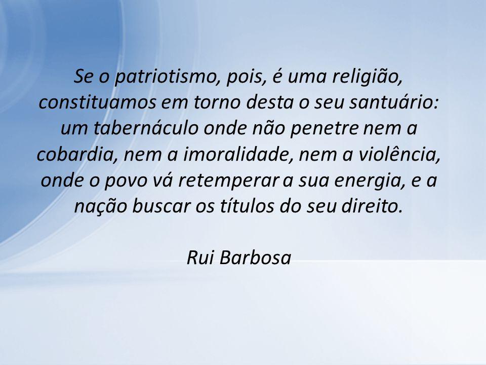 Se o patriotismo, pois, é uma religião, constituamos em torno desta o seu santuário: um tabernáculo onde não penetre nem a cobardia, nem a imoralidade