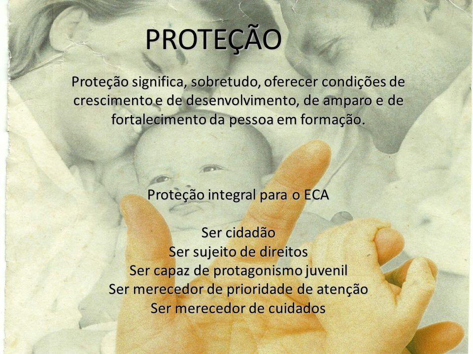 PROTEÇÃO Proteção significa, sobretudo, oferecer condições de crescimento e de desenvolvimento, de amparo e de fortalecimento da pessoa em formação. P