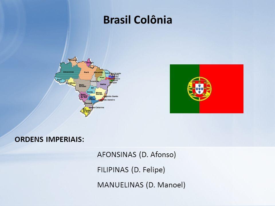 Brasil Colônia ORDENS IMPERIAIS: AFONSINAS (D. Afonso) FILIPINAS (D. Felipe) MANUELINAS (D. Manoel)