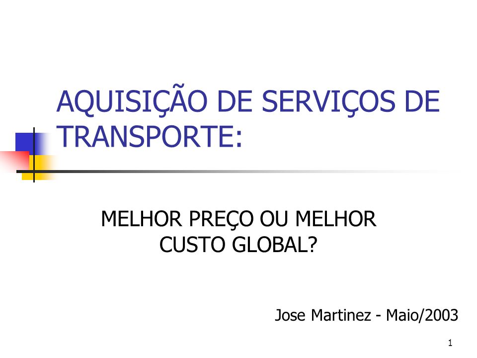 1 AQUISIÇÃO DE SERVIÇOS DE TRANSPORTE: MELHOR PREÇO OU MELHOR CUSTO GLOBAL? Jose Martinez - Maio/2003