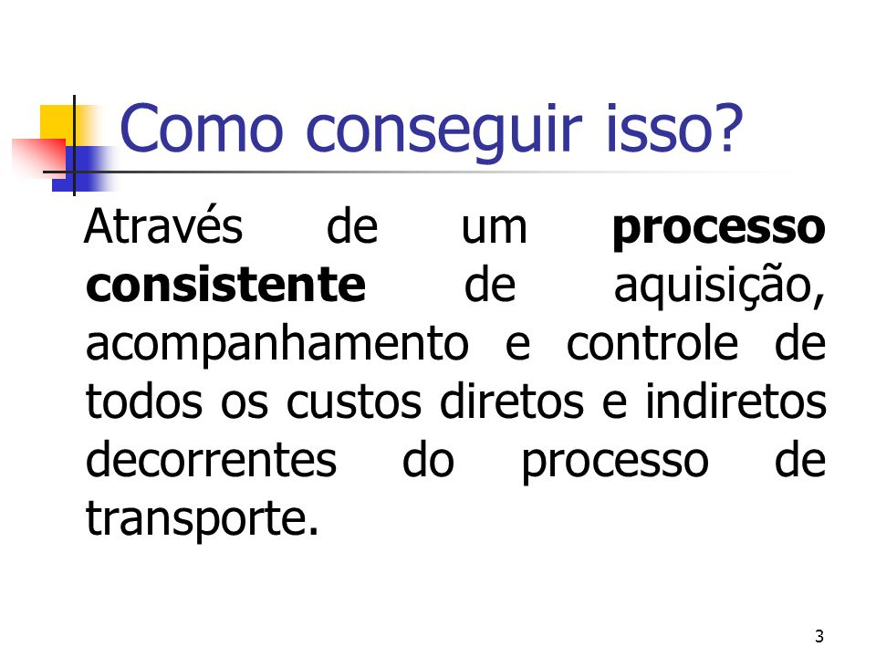3 Como conseguir isso? Através de um processo consistente de aquisição, acompanhamento e controle de todos os custos diretos e indiretos decorrentes d