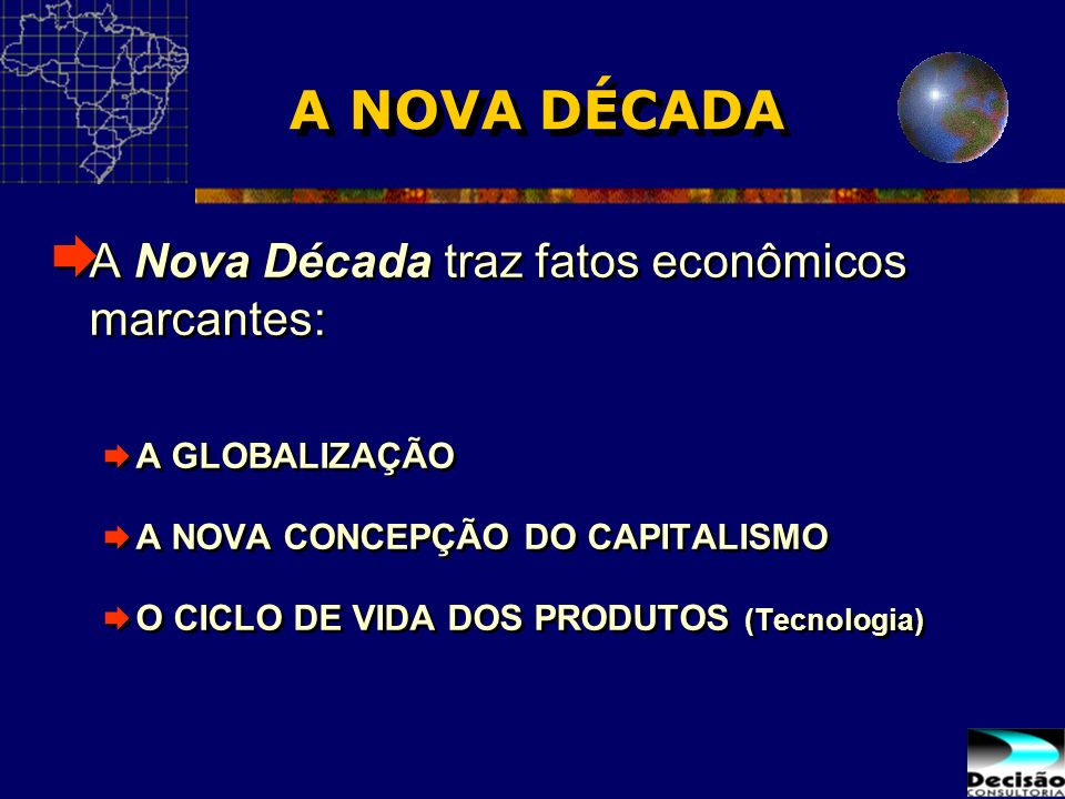 A NOVA DÉCADA A Nova Década traz fatos econômicos marcantes: A GLOBALIZAÇÃO A NOVA CONCEPÇÃO DO CAPITALISMO O CICLO DE VIDA DOS PRODUTOS (Tecnologia)