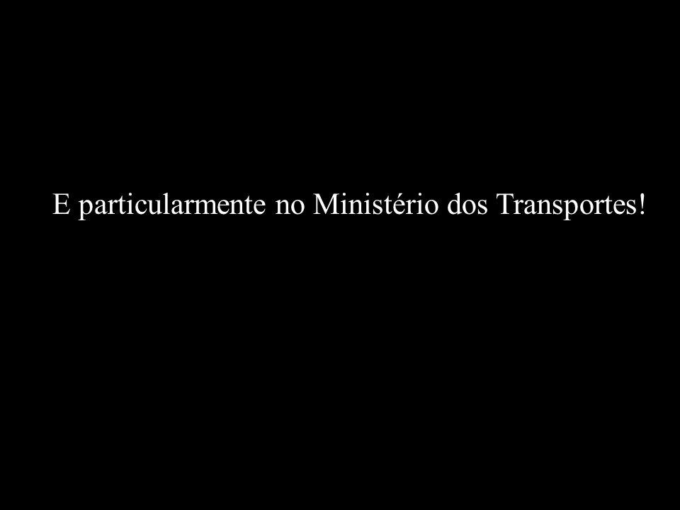 E particularmente no Ministério dos Transportes!
