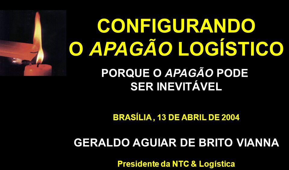 BRASÍLIA, 13 DE ABRIL DE 2004 GERALDO AGUIAR DE BRITO VIANNA Presidente da NTC & Logística CONFIGURANDO O APAGÃO LOGÍSTICO PORQUE O APAGÃO PODE SER IN