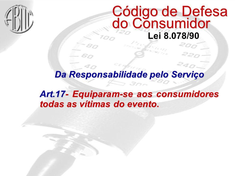 Código de Defesa do Consumidor Lei 8.078/90 Da Responsabilidade pelo Serviço Art.17- Equiparam-se aos consumidores todas as vítimas do evento Art.17- Equiparam-se aos consumidores todas as vítimas do evento.