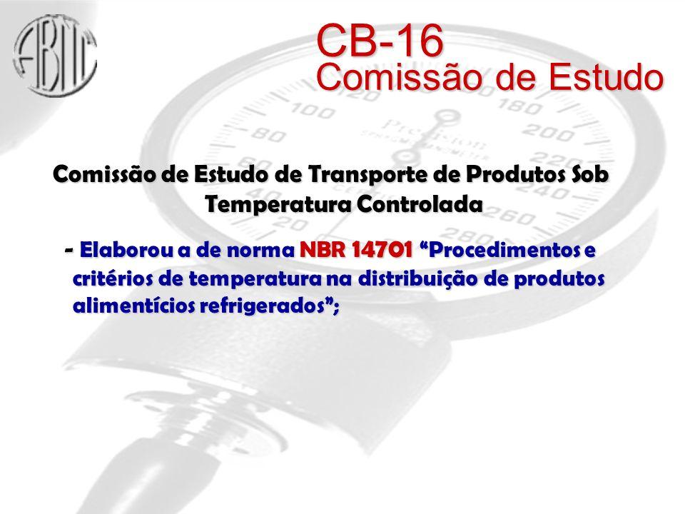 Comissão de Estudo de Transporte de Produtos Sob Temperatura Controlada - Elaborou a de norma NBR 14701 Procedimentos e critérios de temperatura na distribuição de produtos alimentícios refrigerados; - Elaborou a de norma NBR 14701 Procedimentos e critérios de temperatura na distribuição de produtos alimentícios refrigerados; CB-16 Comissão de Estudo