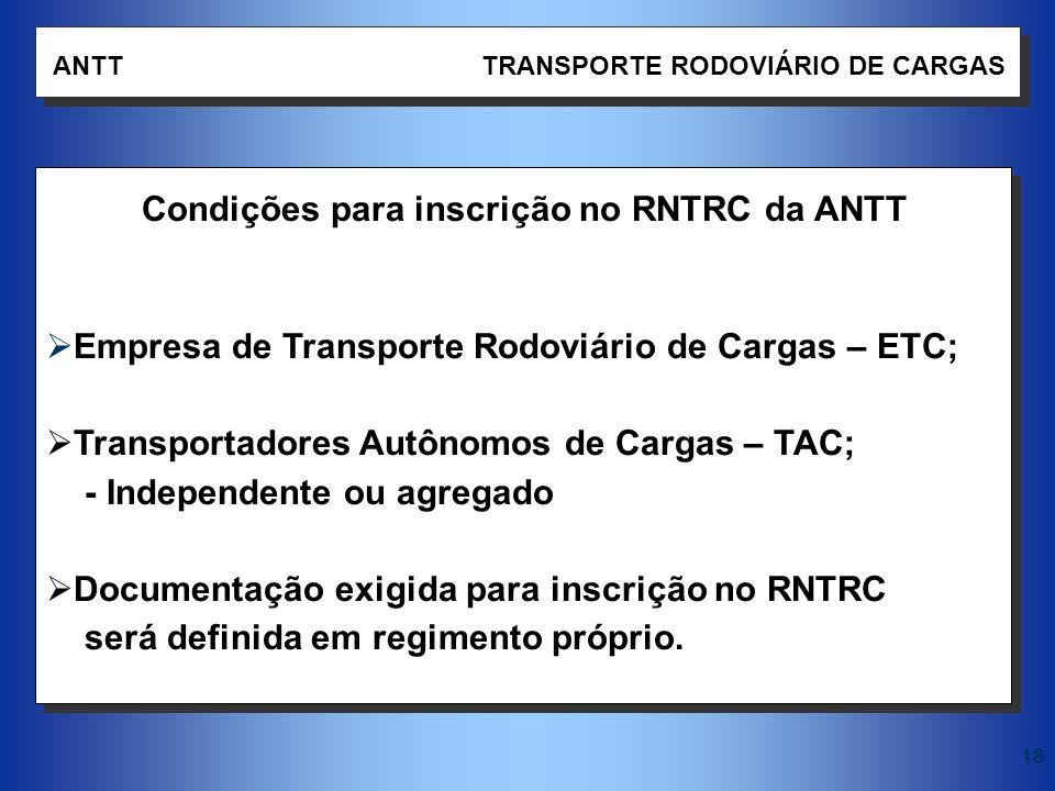 18 ANTT TRANSPORTE RODOVIÁRIO DE CARGAS Condições para inscrição no RNTRC da ANTT Empresa de Transporte Rodoviário de Cargas – ETC; Transportadores Au