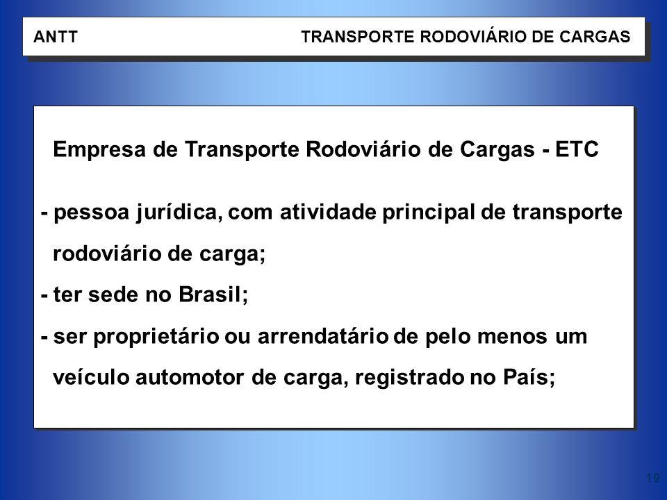19 ANTT TRANSPORTE RODOVIÁRIO DE CARGAS Empresa de Transporte Rodoviário de Cargas - ETC - pessoa jurídica, com atividade principal de transporte rodo