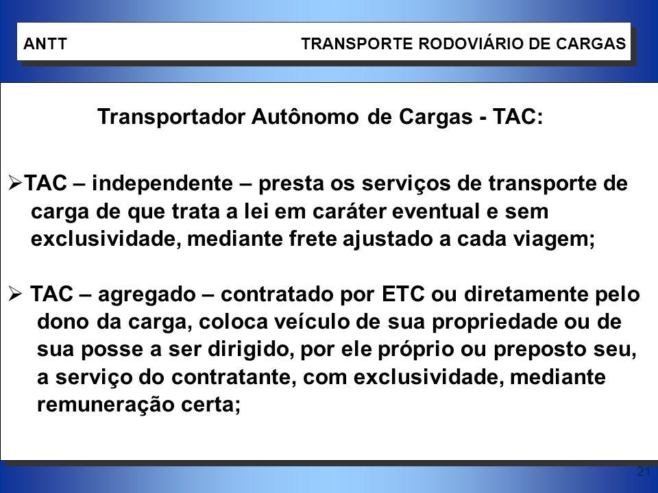 21 ANTT TRANSPORTE RODOVIÁRIO DE CARGAS Transportador Autônomo de Cargas - TAC: TAC – independente – presta os serviços de transporte de carga de que