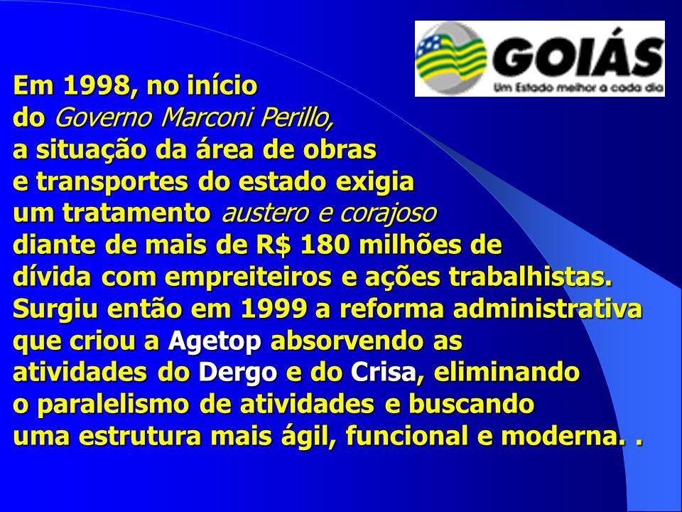 Em 1998, no início do Governo Marconi Perillo, a situação da área de obras e transportes do estado exigia um tratamento austero e corajoso diante de mais de R$ 180 milhões de dívida com empreiteiros e ações trabalhistas.