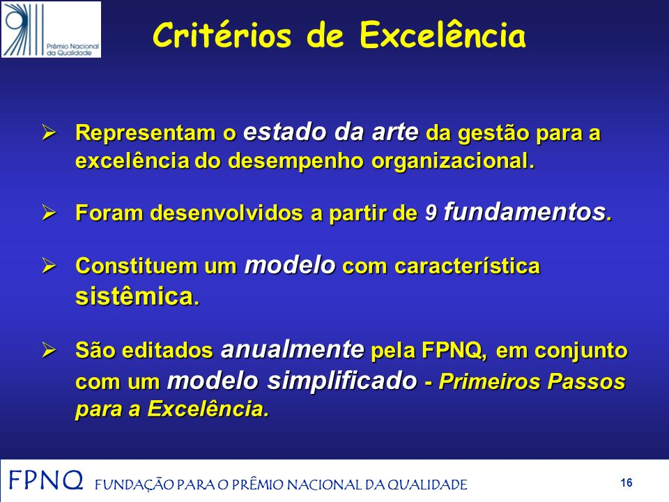 FPNQ FUNDAÇÃO PARA O PRÊMIO NACIONAL DA QUALIDADE 15 Origem dos Fundamentos e dos Critérios de Excelência Estudo do NIST no final da década de 80: O q