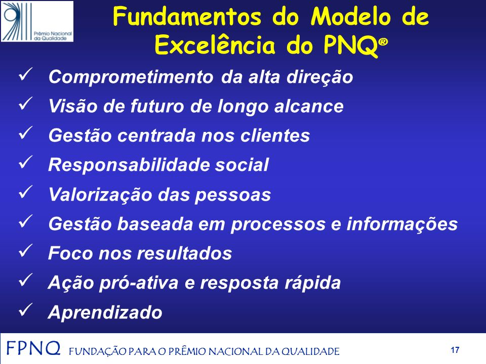 FPNQ FUNDAÇÃO PARA O PRÊMIO NACIONAL DA QUALIDADE 16 Critérios de Excelência Representam o estado da arte da gestão para a excelência do desempenho or