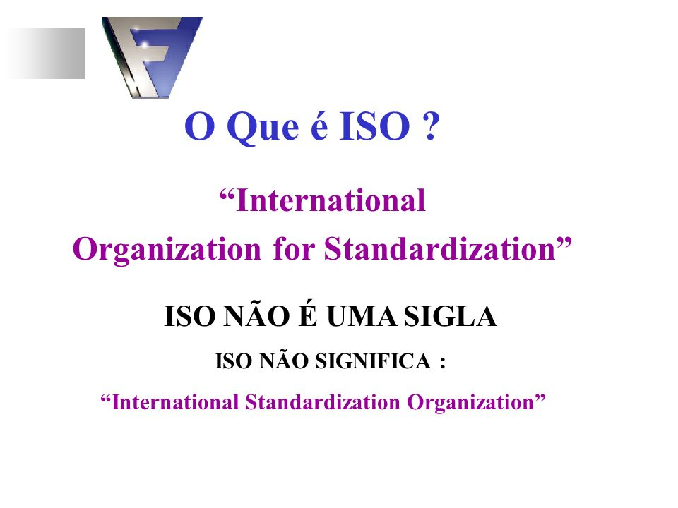 O Que é ISO ? International Organization for Standardization International Standardization Organization ISO NÃO É UMA SIGLA ISO NÃO SIGNIFICA :