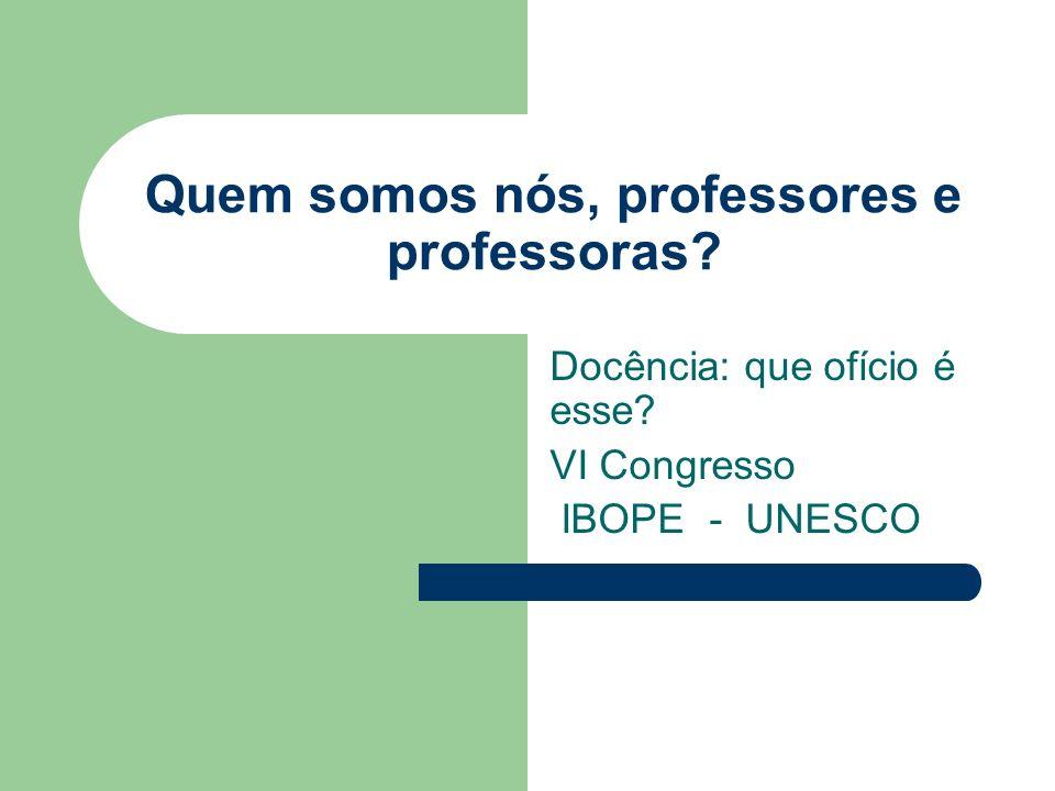 Quem somos nós, professores e professoras Docência: que ofício é esse VI Congresso IBOPE - UNESCO