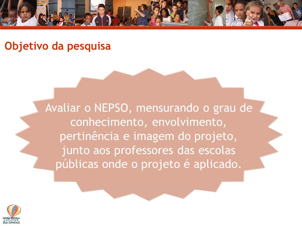 Objetivo da pesquisa Avaliar o NEPSO, mensurando o grau de conhecimento, envolvimento, pertinência e imagem do projeto, junto aos professores das esco
