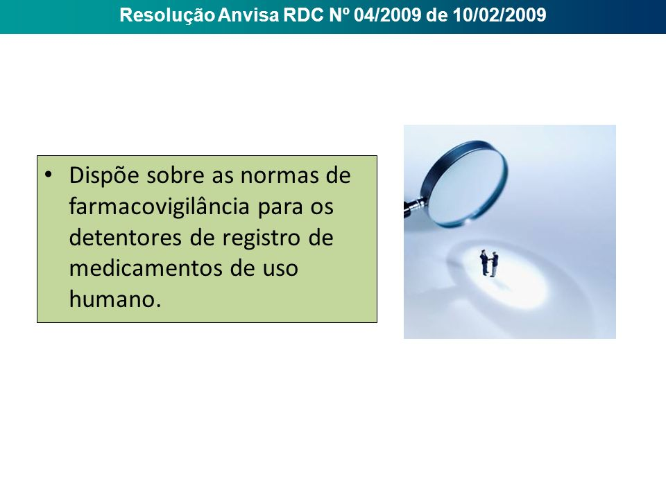 Dispõe sobre as normas de farmacovigilância para os detentores de registro de medicamentos de uso humano. Resolução Anvisa RDC Nº 04/2009 de 10/02/200