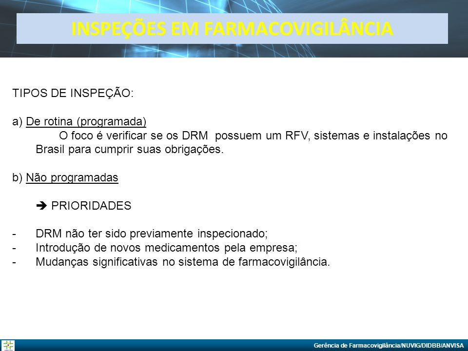 Gerência de Farmacovigilância/NUVIG/DIDBB/ANVISA INSPEÇÕES EM FARMACOVIGILÂNCIA TIPOS DE INSPEÇÃO: a) De rotina (programada) O foco é verificar se os