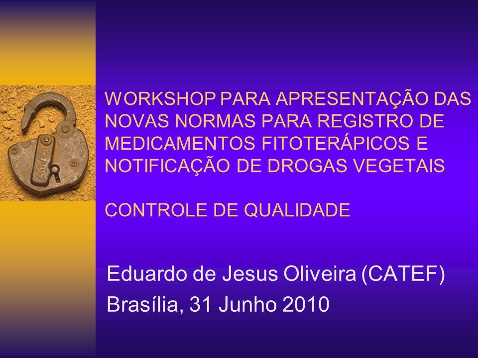 WORKSHOP PARA APRESENTAÇÃO DAS NOVAS NORMAS PARA REGISTRO DE MEDICAMENTOS FITOTERÁPICOS E NOTIFICAÇÃO DE DROGAS VEGETAIS CONTROLE DE QUALIDADE Eduardo de Jesus Oliveira (CATEF) Brasília, 31 Junho 2010