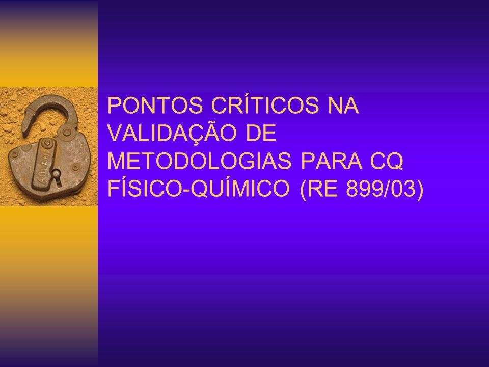 PONTOS CRÍTICOS NA VALIDAÇÃO DE METODOLOGIAS PARA CQ FÍSICO-QUÍMICO (RE 899/03)